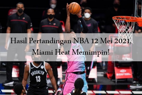 Hasil Pertandingan NBA 12 Mei 2021, Miami Heat Memimpin!